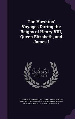 The Hawkins' Voyages During the Reigns of Henry VIII, Queen Elizabeth, and James I - Markham, Clements R