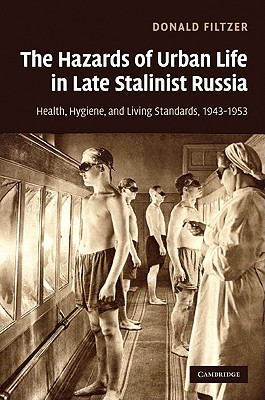 The Hazards of Urban Life in Late Stalinist Russia: Health, Hygiene, and Living Standards, 1943-1953 - Filtzer, Donald