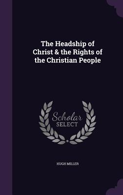 The Headship of Christ & the Rights of the Christian People - Miller, Hugh