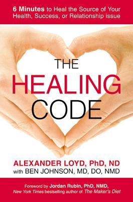 The Healing Code: 6 Minutes to Heal the Source of Your Health, Success, or Relationship Issue - Loyd, Alex, and Johnson, Ben