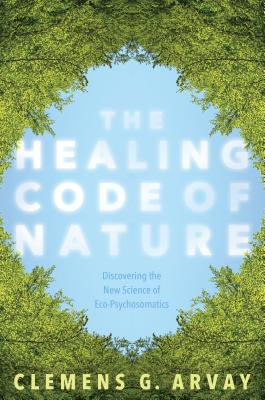 The Healing Code of Nature: Discovering the New Science of Eco-Psychosomatics - Arvay, Clemens G, Msc, and Goodrich Graham, Victoria (Translated by)