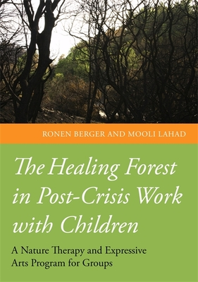 The Healing Forest in Post-Crisis Work with Children: A Nature Therapy and Expressive Arts Program for Groups - Berger, Ronen, and Lahad, Mooli, and Kovyar, Igor (Illustrator)