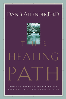 The Healing Path: How the Hurts in Your Past Can Lead You to a More Abundant Life - Allender, Dan B, Dr.