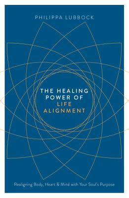 The Healing Power of Life Alignment: Realigning Body, Heart and Mind with Your Soul's Purpose - Lubbock, Philippa