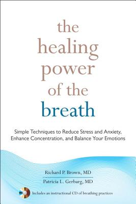 The Healing Power of the Breath: Simple Techniques to Reduce Stress and Anxiety, Enhance Concentration, and Balance Your Emotions - Brown, Richard, Prof., PhD, and Gerbarg, Patricia