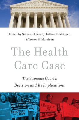 The Health Care Case: The Supreme Court's Decision and Its Implications - Persily, Nathaniel (Editor), and Metzger, Gillian E (Editor), and Morrison, Trevor W (Editor)
