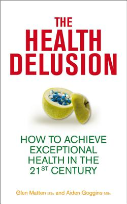 The Health Delusion: How to Achieve Exceptional Health in the 21st Century - Matten, Glen, and Goggins, Aidan