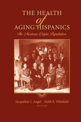 The Health of Aging Hispanics: The Mexican-Origin Population - Angel, Jacqueline L. (Editor), and Whitfield, Keith E. (Editor)