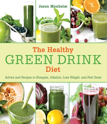 The Healthy Green Drink Diet: Advice and Recipes to Energize, Alkalize, Lose Weight, and Feel Great - Manheim, Jason, and Quijano, Leo, II (Photographer)