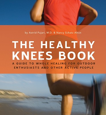 The Healthy Knee Book: A Guide to Whole Healing for Outdoor Enthusiasts and Other Active People - Pujari, Astrid