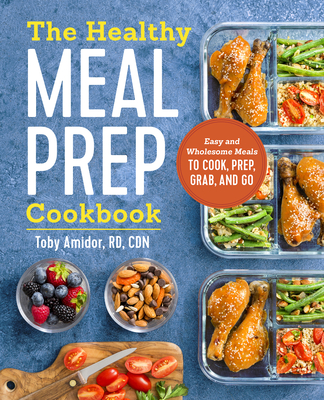 The Healthy Meal Prep Cookbook: Easy and Wholesome Meals to Cook, Prep, Grab, and Go - Amidor, Toby