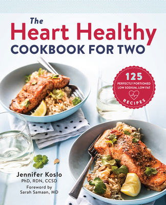 The Heart Healthy Cookbook for Two: 125 Perfectly Portioned Low Sodium, Low Fat Recipes - Koslo, Jennifer, Rd, and Samaan, Sarah (Foreword by)