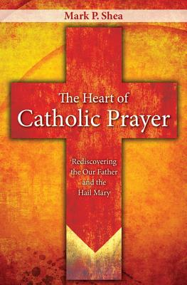 The Heart of Catholic Prayer: Opening the Our Father and Hail Mary - Shea, Mark P