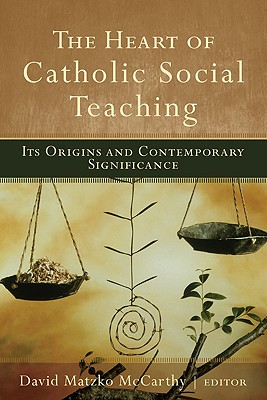 The Heart of Catholic Social Teaching: Its Origins and Contemporary Significance - McCarthy, David Matzko