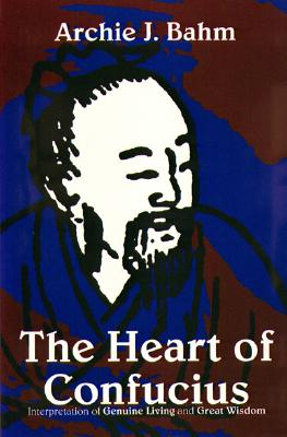 The Heart of Confucius: Interpretations of Genuine Living and Great Wisdom - Bahm, Archie J