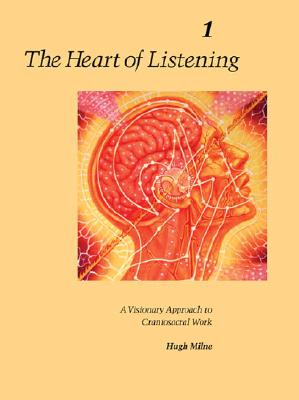The Heart of Listening, Volume 1: A Visionary Approach to Craniosacral Work - Milne, Hugh