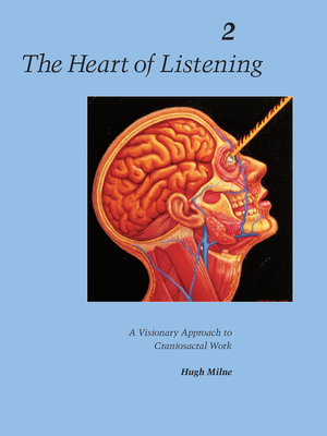 The Heart of Listening, Volume 2: A Visionary Approach to Craniosacral Work - Milne, Hugh