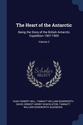 The Heart of the Antarctic: Being the Story of the British Antarctic Expedition 1907-1909; Volume 2 - Mill, Hugh Robert, and David, Tannatt William Edgeworth, Sir, and Shackleton, Ernest Henry, Sir
