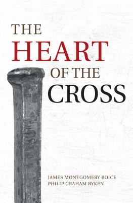 The Heart of the Cross - Boice, James Montgomery, and Ryken, Philip Graham