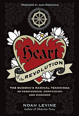 The Heart of the Revolution: The Buddha's Radical Teachings on Forgiveness, Compassion, and Kindness - Levine, Noah