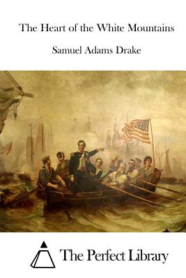 The Heart of the White Mountains - Drake, Samuel Adams, and The Perfect Library (Editor)