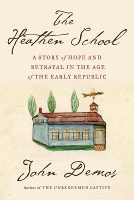 The Heathen School: A Story of Hope and Betrayal in the Age of the Early Republic - Demos, John