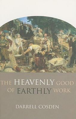The Heavenly Good of Earthly Work - Cosden, Darrell