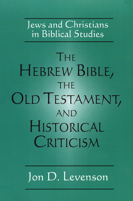 The Hebrew Bible, the Old Testament, and Historical Criticism: Jews and Christians in Biblical Studies - Levenson, Jon Douglas
