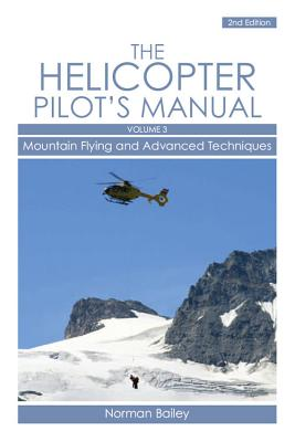 The Helicopter Pilot's Manual, Volume 3: Mountain Flying and Advanced Techniques - Bailey, Norman, Dr.