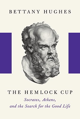 The Hemlock Cup: Socrates, Athens and the Search for the Good Life - Hughes, Bettany