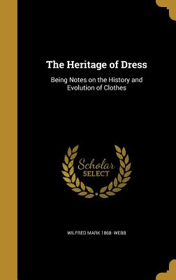 The Heritage of Dress: Being Notes on the History and Evolution of Clothes - Webb, Wilfred Mark 1868-