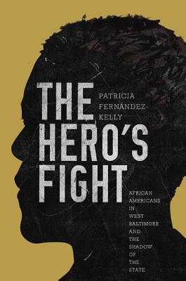 The Hero's Fight: African Americans in West Baltimore and the Shadow of the State - Fernandez-Kelly, Patricia, Professor