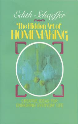 The Hidden Art of Homemaking - Schaeffer, Edith
