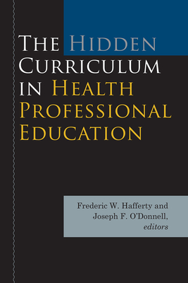 The Hidden Curriculum in Health Professional Education - Hafferty, Frederic W (Editor), and O'Donnell, Joseph F (Editor), and Baldwin Jr, DeWitt C (Foreword by)
