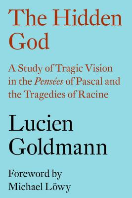 The Hidden God: A Study of Tragic Vision in the Pensées of Pascal and the Tragedies of Racine - Goldmann, Lucien, and Lowy, Michael (Preface by), and Thody, Philip (Translated by)