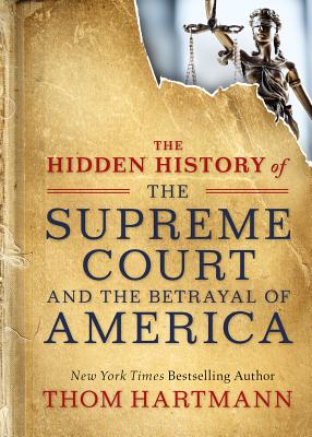 The Hidden History of the Supreme Court and the Betrayal of America - Hartmann, Thom