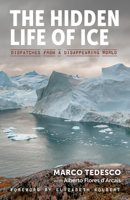 The Hidden Life of Ice: Dispatches from a Disappearing World - Tedesco, Marco, and Flores d'Arcais, Alberto, and Kolbert, Elizabeth (Foreword by)