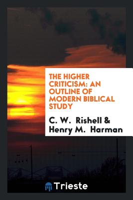 The Higher Criticism: An Outline of Modern Biblical Study - Rishell, C W, and Harman, Henry M