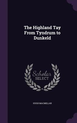 The Highland Tay from Tyndrum to Dunkeld - MacMillan, Hugh