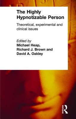 The Highly Hypnotizable Person: Theoretical, Experimental and Clinical Issues - Heap, Michael (Editor), and Brown, Richard J (Editor), and Oakley, David a (Editor)