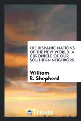 The Hispanic Nations of the New World: A Chronicle of Our Southern Neighbors - Shepherd, William R