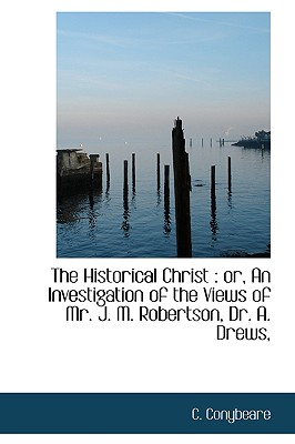 The Historical Christ: Or, an Investigation of the Views of Mr. J. M. Robertson, Dr. A. Drews, - Conybeare, C