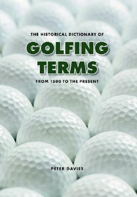 The Historical Dictionary of Golfing Terms: From 1500 to the Present - Davies, Peter