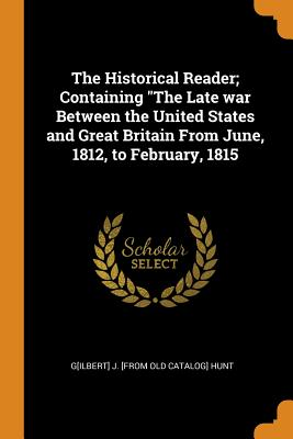The Historical Reader; Containing the Late War Between the United States and Great Britain from June, 1812, to February, 1815 - Hunt, G[ilbert] J [From Old Catalog]