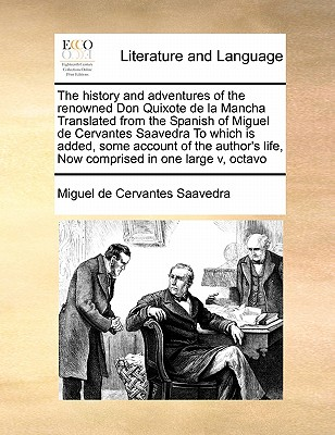 The History and Adventures of the Renowned Don Quixote de La Mancha Translated from the Spanish of Miguel de Cervantes Saavedra to Which Is Added, Some Account of the Author's Life, Now Comprised in One Large V, Octavo - Cervantes Saavedra, Miguel De