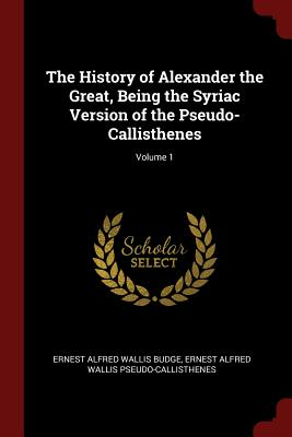 The History of Alexander the Great, Being the Syriac Version of the Pseudo-Callisthenes; Volume 1 - Budge, Ernest Alfred Wallis, Sir