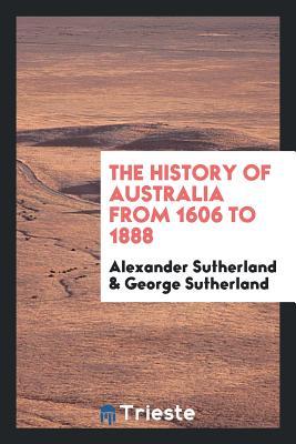 The History of Australia from 1606 to 1888 - Sutherland, Alexander