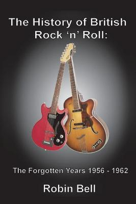 The History of British Rock 'n' Roll: The Forgotten Years 1956 - 1962 - Bell, Robin