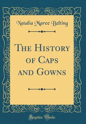 The History of Caps and Gowns (Classic Reprint) - Belting, Natalia Maree