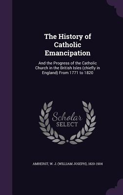 The History of Catholic Emancipation: And the Progress of the Catholic Church in the British Isles (Chiefly in England) from 1771 to 1820 - Amherst, W J 1820-1904
